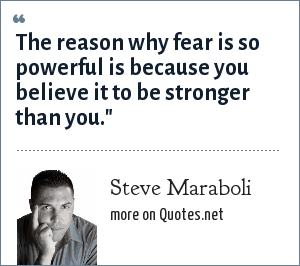Steve Maraboli: The reason why fear is so powerful is because you believe it to be stronger than you.