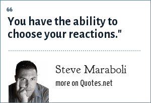 Steve Maraboli: You have the ability to choose your reactions.