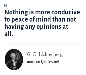 G. C. Lichtenberg: Nothing is more conducive to peace of mind than not having any opinions at all.