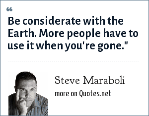 Steve Maraboli: Be considerate with the Earth. More people have to use it when you're gone.