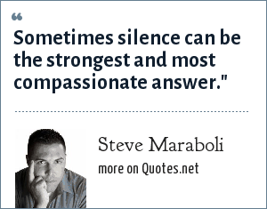 Steve Maraboli: Sometimes silence can be the strongest and most compassionate answer.