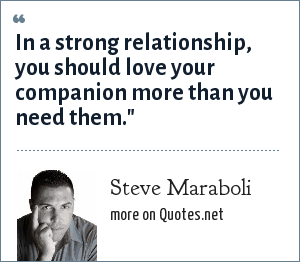Steve Maraboli: In a strong relationship, you should love your companion more than you need them.