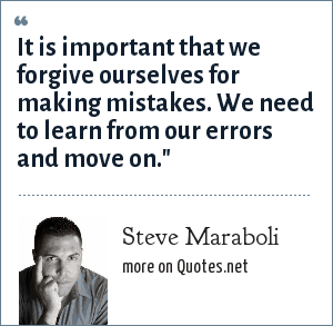 Steve Maraboli: It is important that we forgive ourselves for making mistakes. We need to learn from our errors and move on.