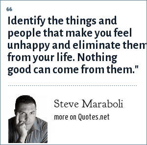 Steve Maraboli: Identify the things and people that make you feel unhappy and eliminate them from your life. Nothing good can come from them.