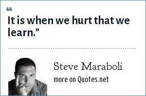 Steve Maraboli: It is when we hurt that we learn.
