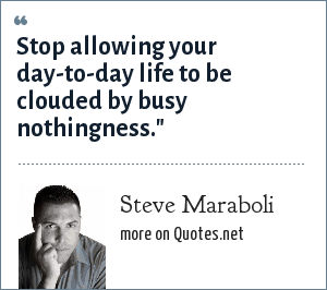 Steve Maraboli: Stop allowing your day-to-day life to be clouded by busy nothingness.
