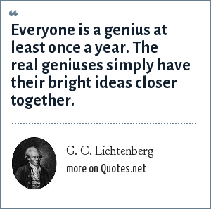 G. C. Lichtenberg: Everyone is a genius at least once a year. The real geniuses simply have their bright ideas closer together.