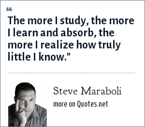 Steve Maraboli: The more I study, the more I learn and absorb, the more I realize how truly little I know.