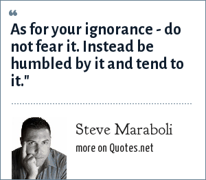 Steve Maraboli: As for your ignorance - do not fear it. Instead be humbled by it and tend to it.