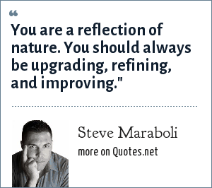 Steve Maraboli: You are a reflection of nature. You should always be upgrading, refining, and improving.