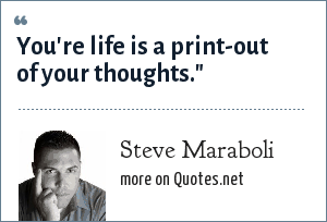 Steve Maraboli: You're life is a print-out of your thoughts.