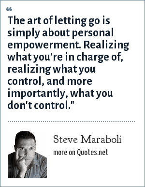 Steve Maraboli: The art of letting go is simply about personal empowerment. Realizing what you're in charge of, realizing what you control, and more importantly, what you don't control.