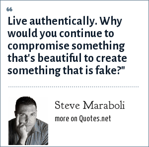 Steve Maraboli: Live authentically. Why would you continue to compromise something that's beautiful to create something that is fake?