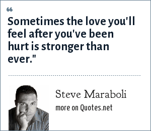 Steve Maraboli: Sometimes the love you'll feel after you've been hurt is stronger than ever.