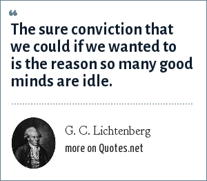 G. C. Lichtenberg: The sure conviction that we could if we wanted to is the reason so many good minds are idle.