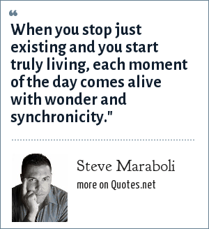 Steve Maraboli: When you stop just existing and you start truly living, each moment of the day comes alive with wonder and synchronicity.