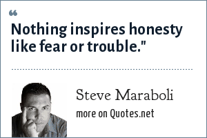 Steve Maraboli: Nothing inspires honesty like fear or trouble.