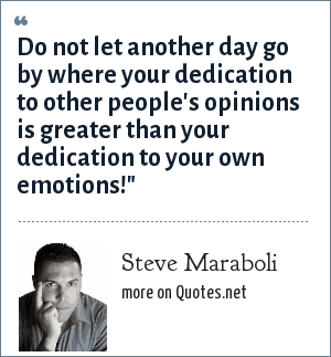 Steve Maraboli: Do not let another day go by where your dedication to other people's opinions is greater than your dedication to your own emotions!