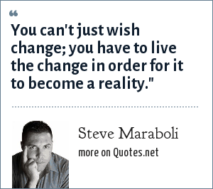 Steve Maraboli: You can't just wish change; you have to live the change in order for it to become a reality.