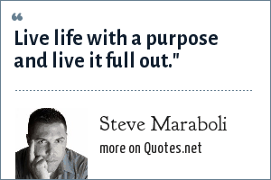 Steve Maraboli: Live life with a purpose and live it full out.