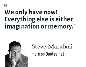 Steve Maraboli: We only have now! Everything else is either imagination or memory.