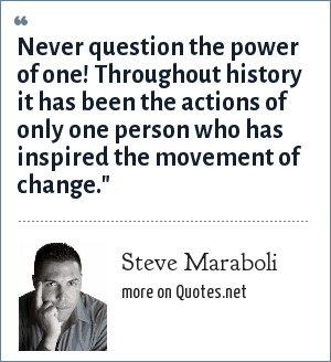 Steve Maraboli: Never question the power of one! Throughout history it has been the actions of only one person who has inspired the movement of change.