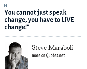 Steve Maraboli: You cannot just speak change, you have to LIVE change!