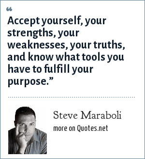 """Steve Maraboli: Accept yourself, your strengths, your weaknesses, your truths, and know what tools you have to fulfill your purpose."""""""