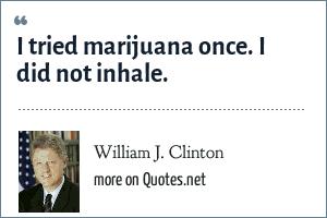 William J. Clinton: I tried marijuana once. I did not inhale.