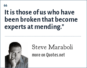Steve Maraboli: It is those of us who have been broken that become experts at mending.