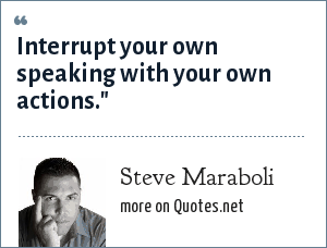 Steve Maraboli: Interrupt your own speaking with your own actions.