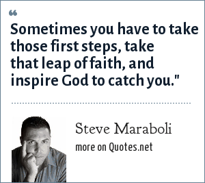 Steve Maraboli: Sometimes you have to take those first steps, take that leap of faith, and inspire God to catch you.