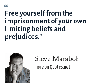 Steve Maraboli: Free yourself from the imprisonment of your own limiting beliefs and prejudices.