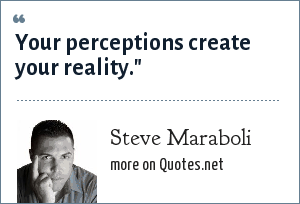 Steve Maraboli: Your perceptions create your reality.