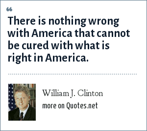 William J. Clinton: There is nothing wrong with America that cannot be cured with what is right in America.