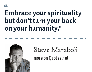 Steve Maraboli: Embrace your spirituality but don't turn your back on your humanity.