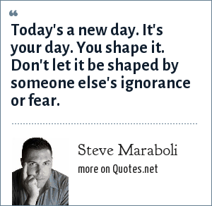 Steve Maraboli: Today's a new day. It's your day. You shape it. Don't let it be shaped by someone else's ignorance or fear.