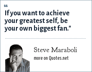Steve Maraboli: If you want to achieve your greatest self, be your own biggest fan.