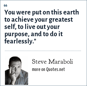 Steve Maraboli: You were put on this earth to achieve your greatest self, to live out your purpose, and to do it fearlessly.