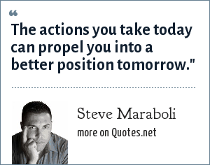 Steve Maraboli: The actions you take today can propel you into a better position tomorrow.