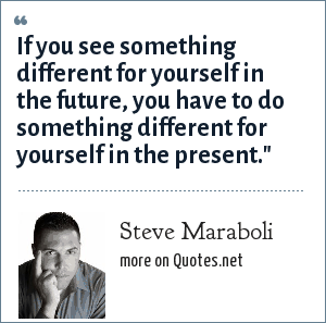 Steve Maraboli: If you see something different for yourself in the future, you have to do something different for yourself in the present.