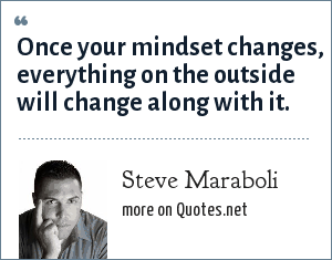 Steve Maraboli: Once your mindset changes, everything on the outside will change along with it.