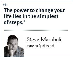 Steve Maraboli: The power to change your life lies in the simplest of steps.