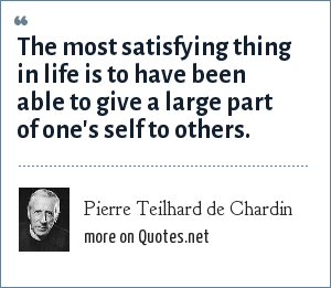 Pierre Teilhard de Chardin: The most satisfying thing in life is to have been able to give a large part of one's self to others.