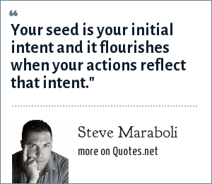 Steve Maraboli: Your seed is your initial intent and it flourishes when your actions reflect that intent.