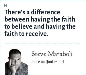 Steve Maraboli: There's a difference between having the faith to believe and having the faith to receive.