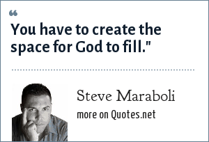 Steve Maraboli: You have to create the space for God to fill.