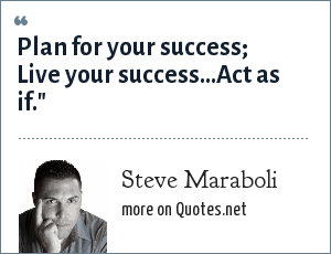 Steve Maraboli: Plan for your success; Live your success…Act as if.