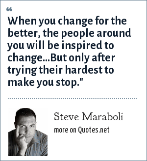 Steve Maraboli: When you change for the better, the people around you will be inspired to change…But only after trying their hardest to make you stop.