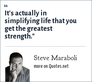 Steve Maraboli: It's actually in simplifying life that you get the greatest strength.